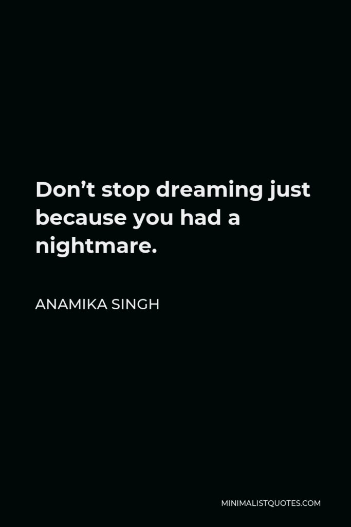 Anamika Singh Quote - Don't stop dreaming just because you had a nightmare.