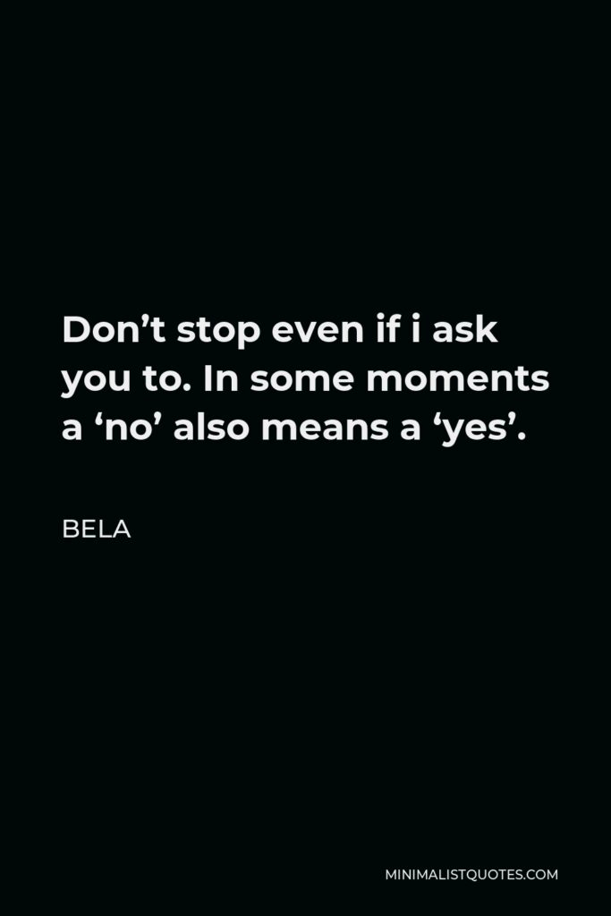 Bela Quote - Don't stop even if i ask you to. In some moments a 'no' also means a 'yes'.