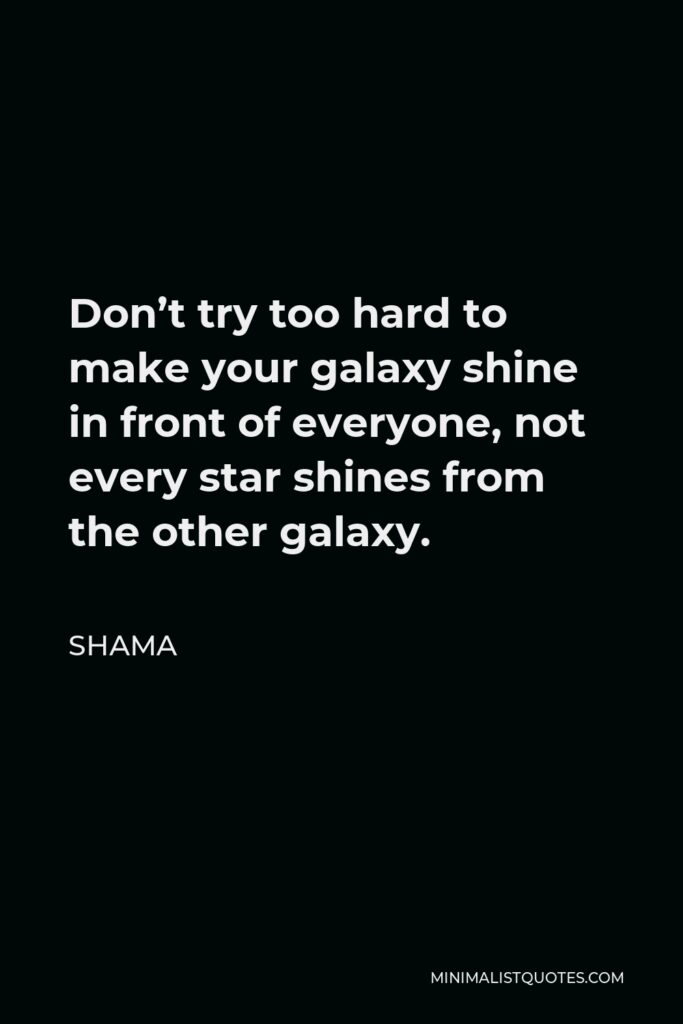 Shama Quote - Don't try too hard to make your galaxy shine in front of everyone, not every star shines from the other galaxy.