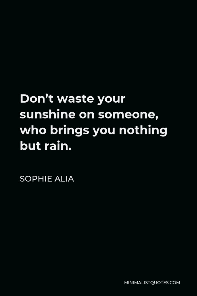Sophie Alia Quote - Don't waste your sunshine on someone, who brings you nothing but rain.