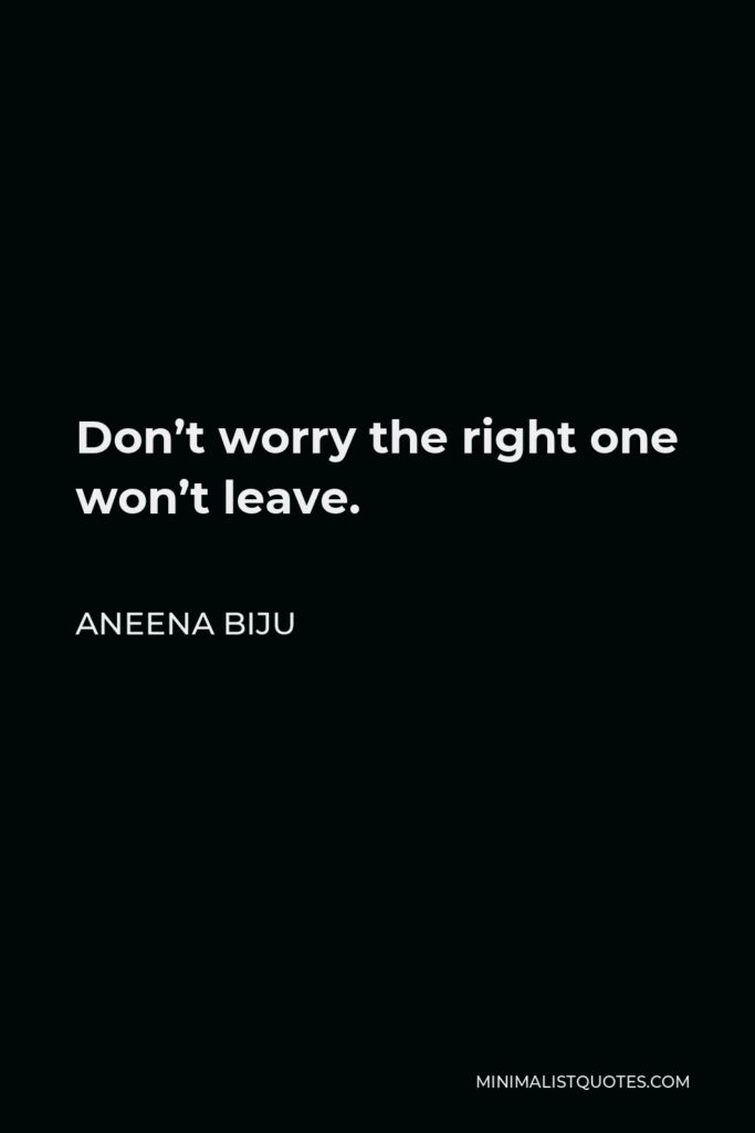 Aneena Biju Quote - Don't worry the right one won't leave.