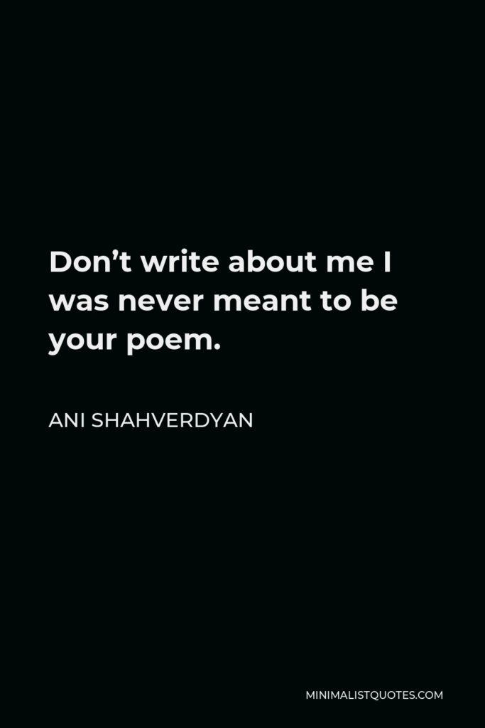 Ani Shahverdyan Quote - Don't write about me I was never meant to be your poem.