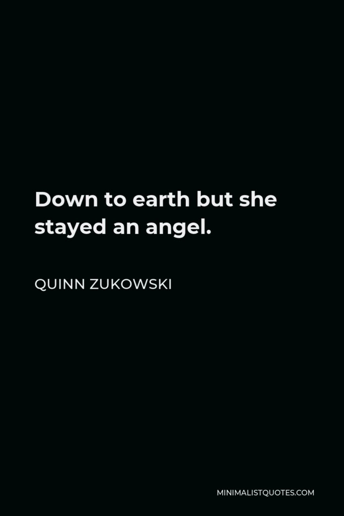 Quinn Zukowski Quote - Down to earth but she stayed an angel.