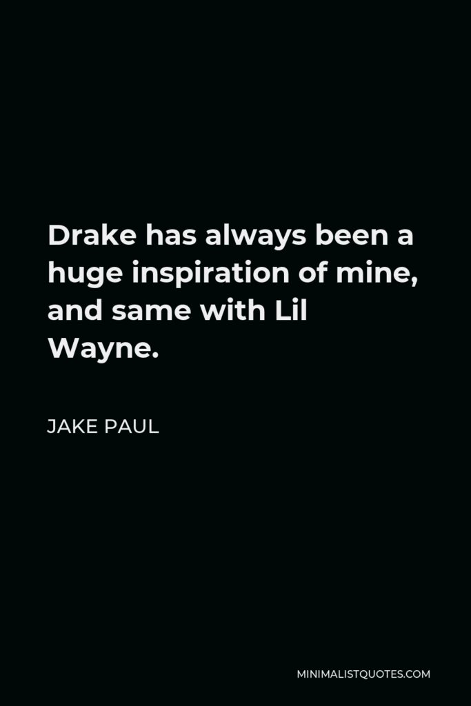 Jake Paul Quote - Drake has always been a huge inspiration of mine, and same with Lil Wayne.
