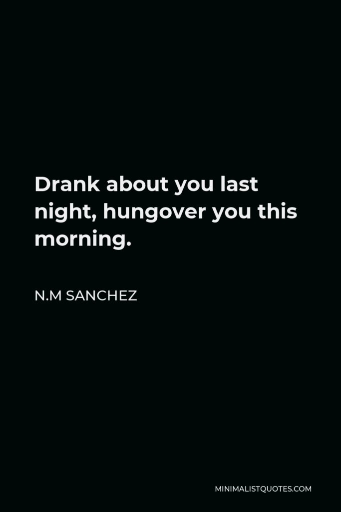 N.M Sanchez Quote - Drank about you last night, hungover you this morning.