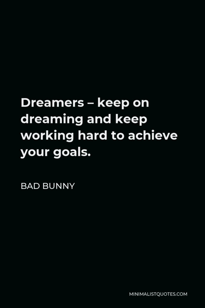 Bad Bunny Quote - Dreamers – keep on dreaming and keep working hard to achieve your goals.