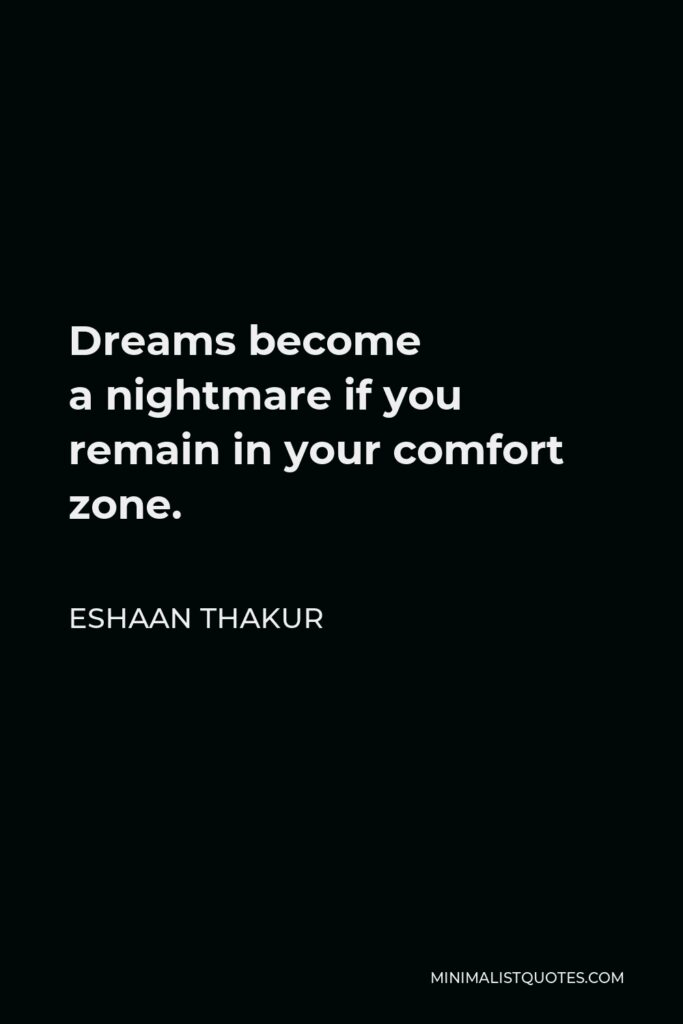 Eshaan Thakur Quote - Dreams become anightmare if you remain in your comfort zone.