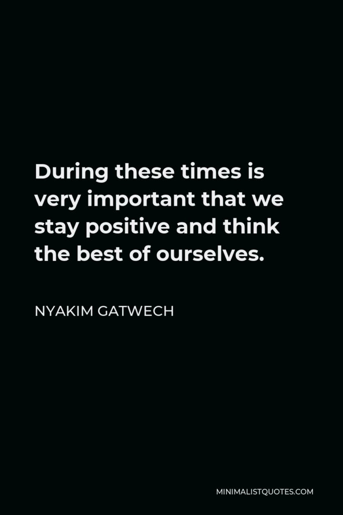 Nyakim Gatwech Quote - During these times is very important that we stay positive and think the best of ourselves.