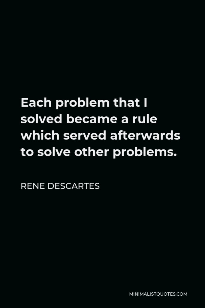 Rene Descartes Quote - Each problem that I solved became a rule which served afterwards to solve other problems.