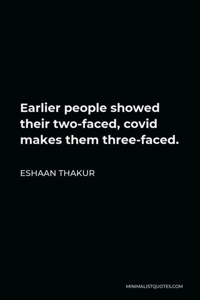 Eshaan Thakur Quote - Earlier people showed their two-faced, covid makes them three-faced.
