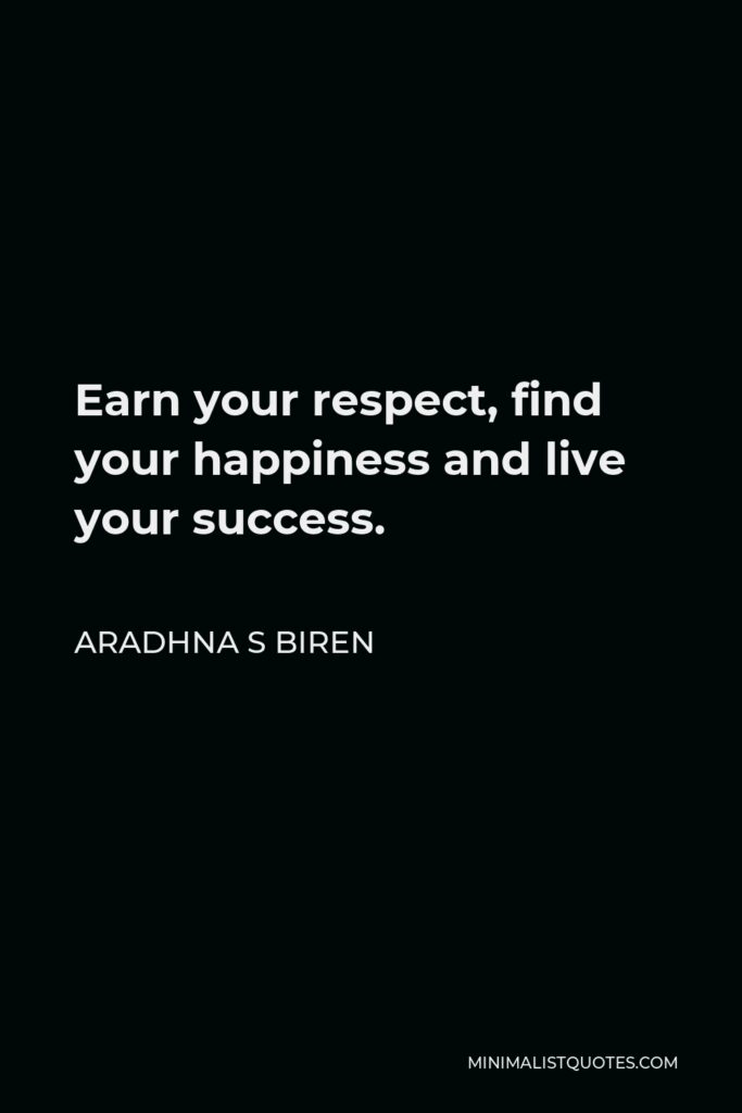 Aradhna S Biren Quote - Earn your respect, find your happiness and live your success.