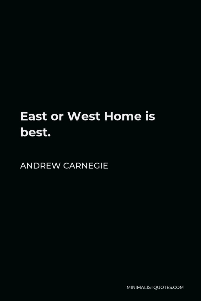 Andrew Carnegie Quote - East or West Home is best.
