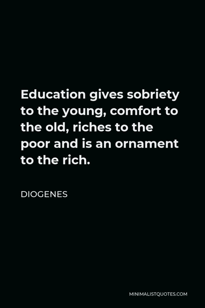 Diogenes Quote - Education gives sobriety to the young, comfort to the old, riches to the poor and is an ornament to the rich.