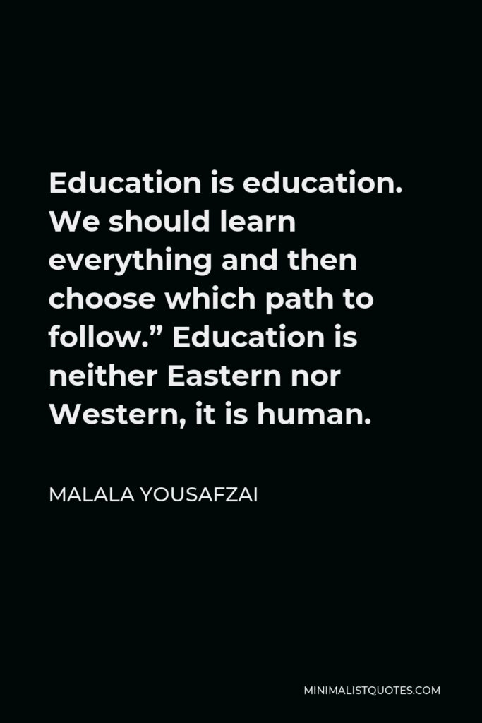 """Malala Yousafzai Quote - Education is education. We should learn everything and then choose which path to follow."""" Education is neither Eastern nor Western, it is human."""