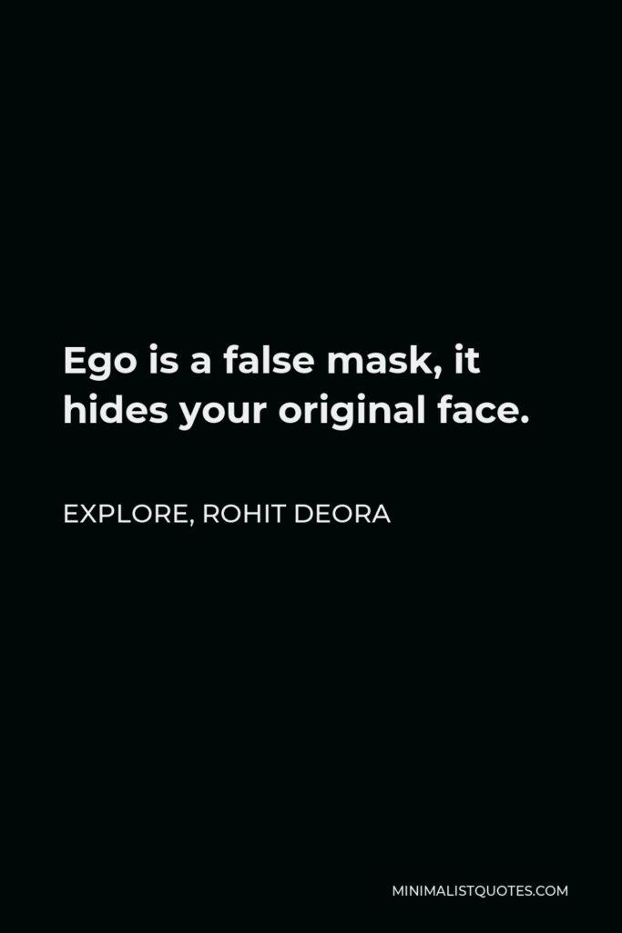 Rohit Deora Quote - Ego is a false mask, it hides your original face.
