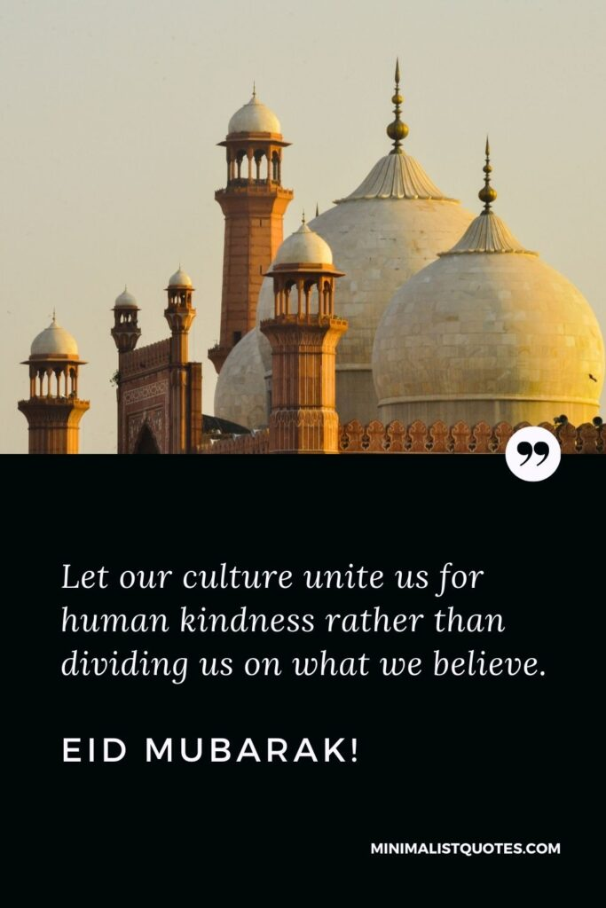 Eid al-Fitr Quote, Wish & Message With Image: Let our culture unite us for human kindness rather than dividing us on what we believe. Eid Mubarak!