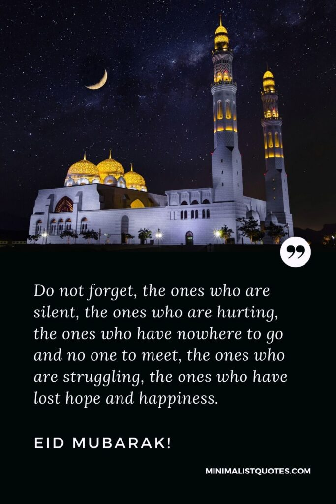 Eid Quote, Wish & Message With Image: Do not forget, the ones who are silent, the ones who are hurting, the ones who have nowhere to go and no one to meet, the ones who are struggling, the ones who have lost hope and happiness. Eid Mubarak!