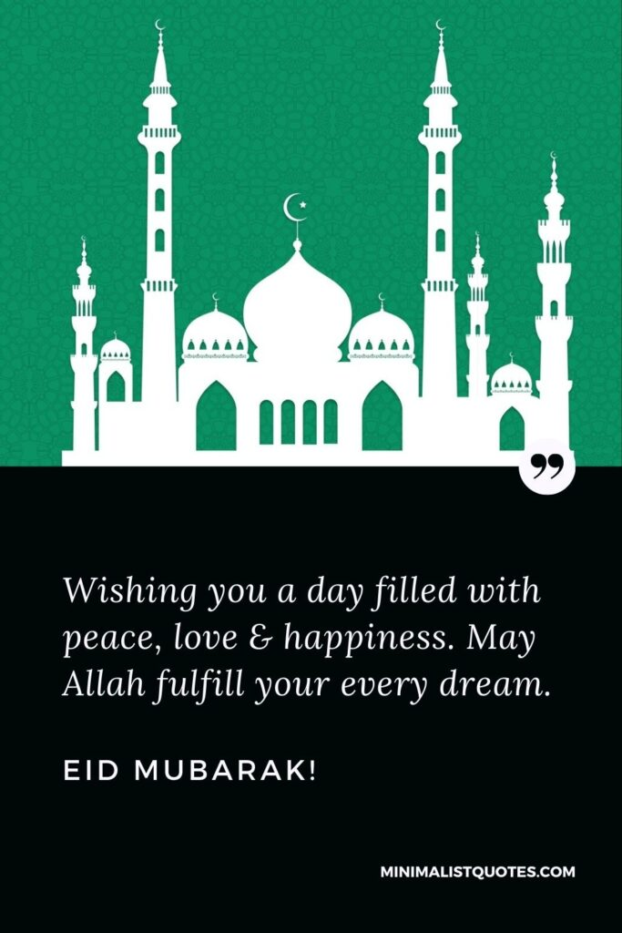 Eid Quote, Wish & Message With Image: Wishing you a day filled with peace, love & happiness. May Allah fulfill your every dream. Eid Mubarak!