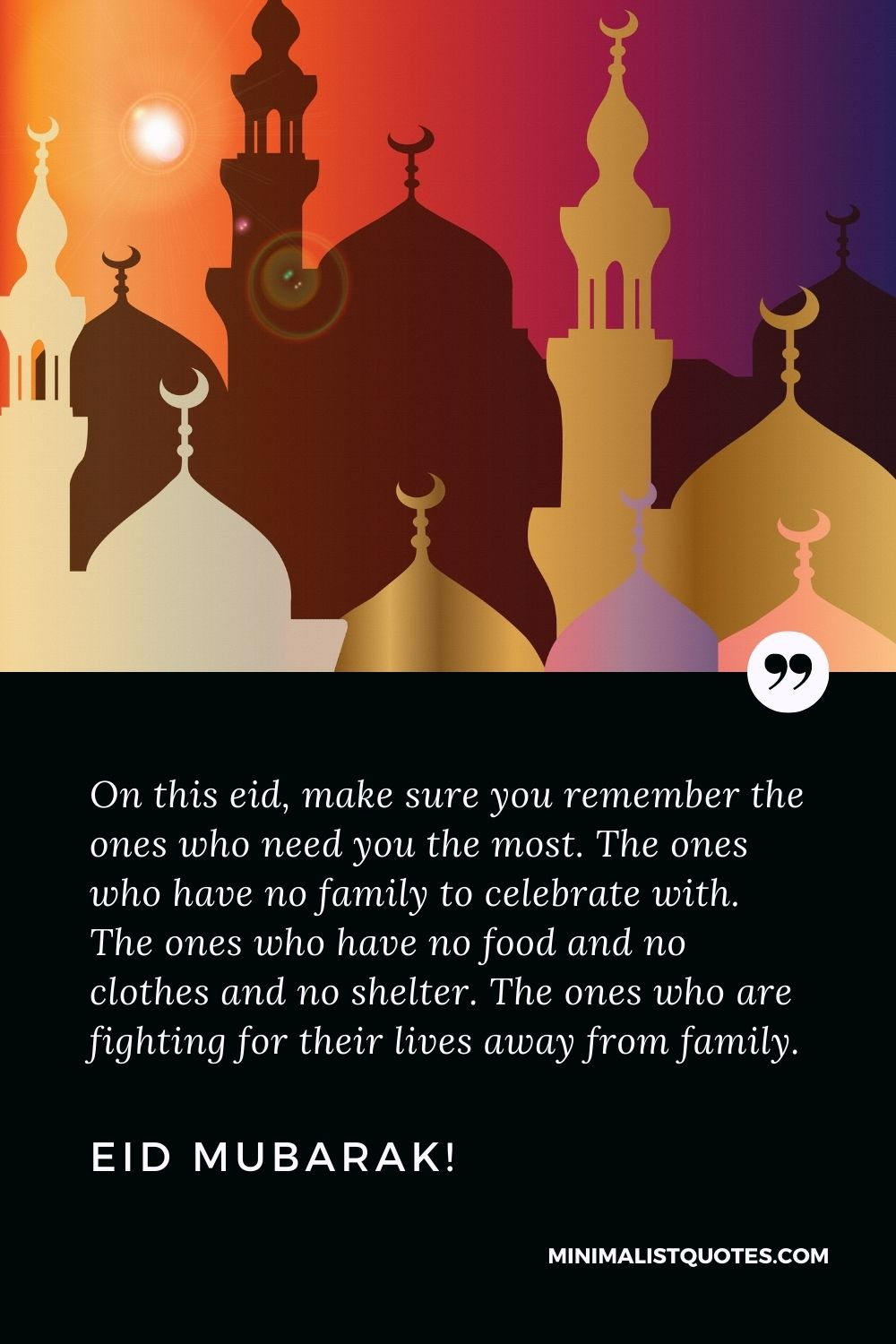 Eid Quote, Wish & Message With Image: On this eid, make sure you remember the ones who need you the most. The ones who have no family to celebrate with. The ones who have no food and no clothes and no shelter. The ones who are fighting for their lives away from family.Eid Mubarak!