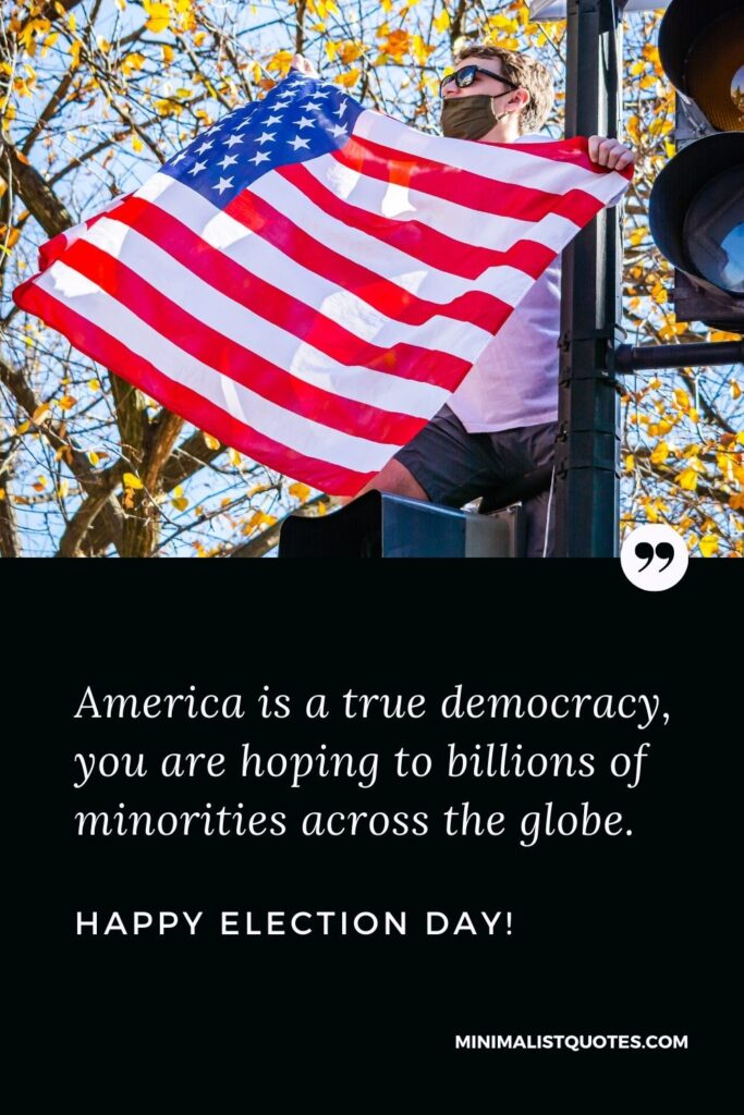 Election Day Quote, Wish & Message With Image: America is a true democracy, you are hopingto billions of minorities across the globe. Happy Election Day!