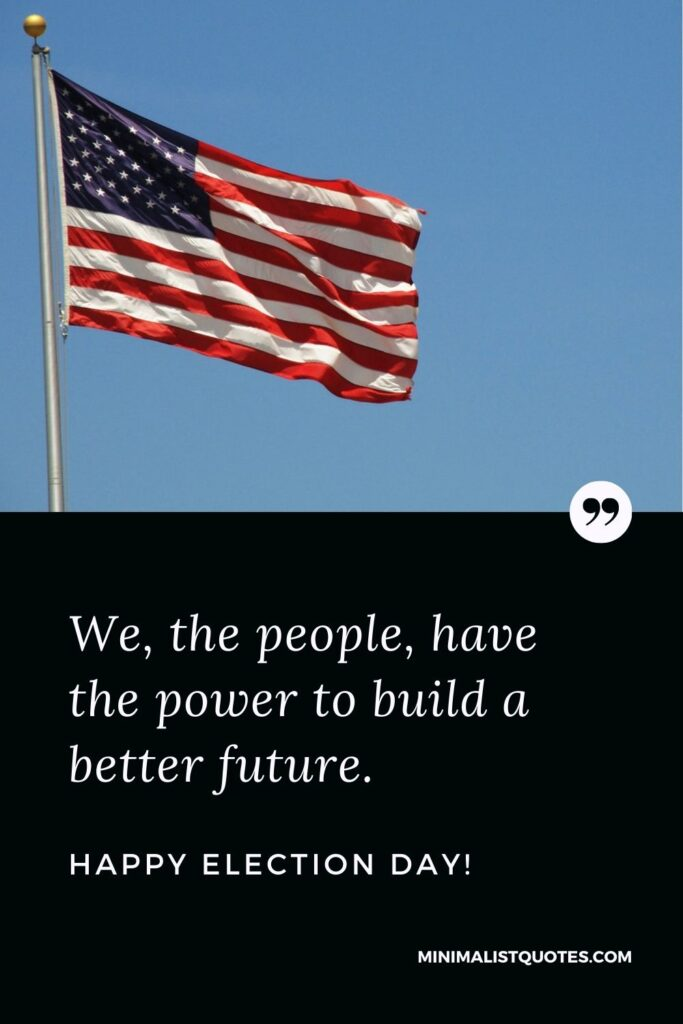 Election Dy Quote, Wish & Message With Image: We, the people, have the power to build a better future. Happy Election Day!