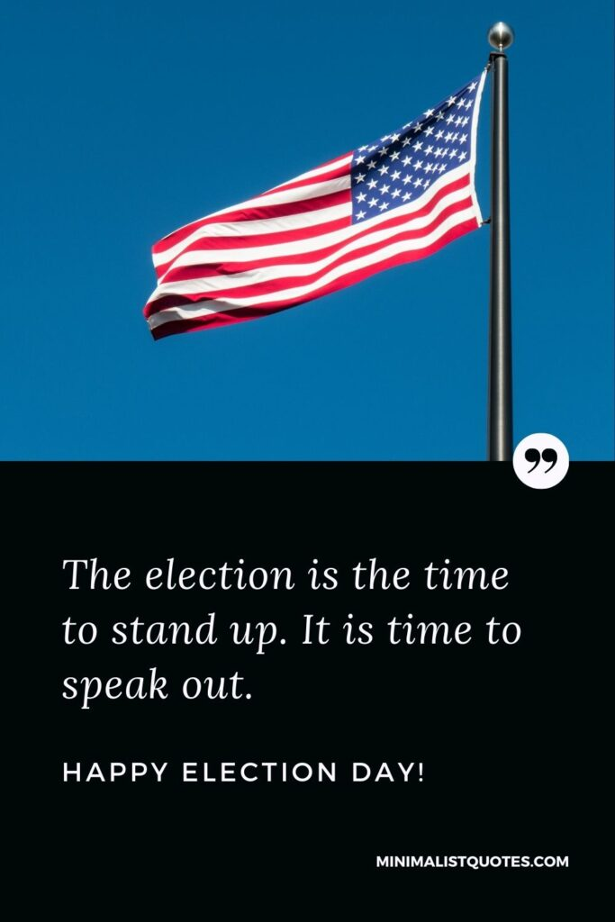 Election Day Quote, Wish & Message With Image: The election is the time to stand up. It is time to speak out.Happy Election Day!