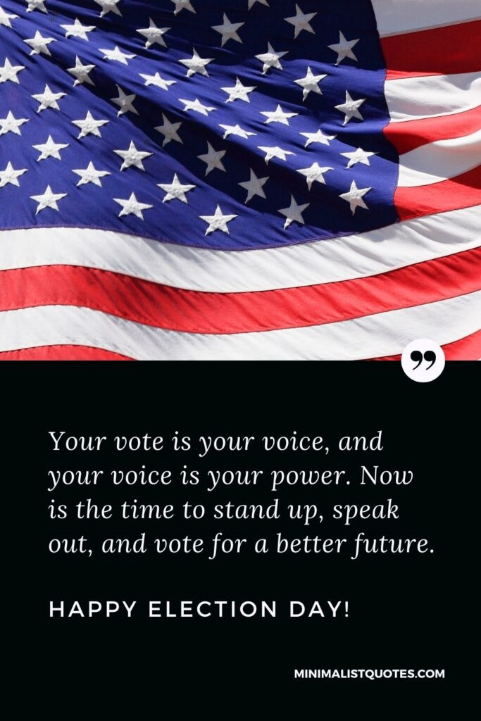 Election Day Quote, Wish & Message With Image: Your vote is your voice, and your voice is your power. Now is the time to stand up, speak out, and vote for a better future. Happy Election Day!