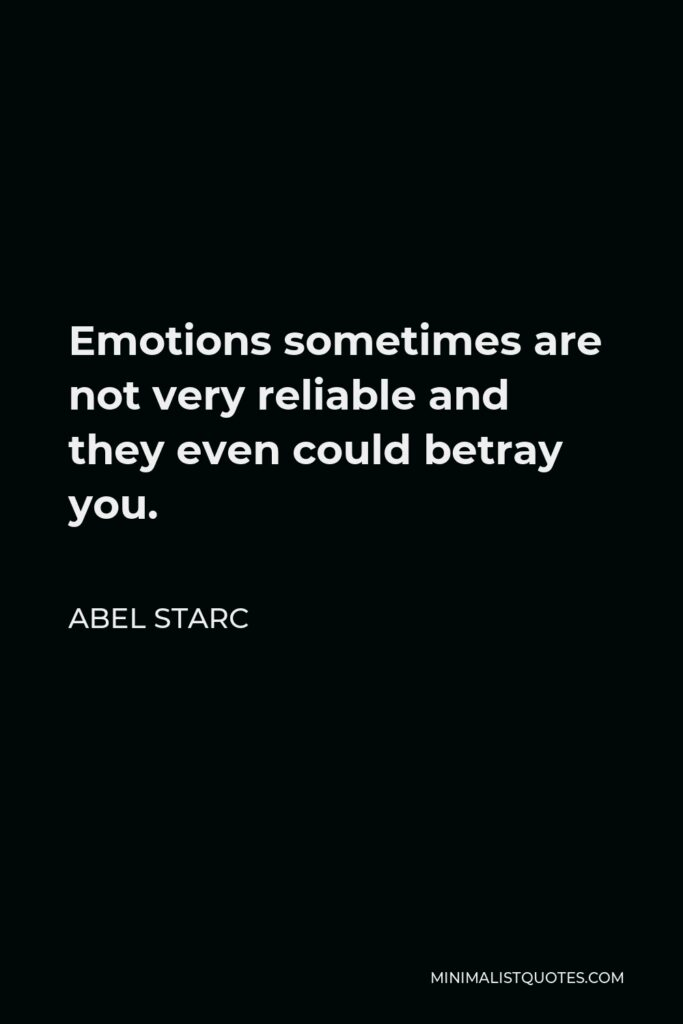 Abel Starc Quote - Emotions sometimes are not very reliable and they even could betray you.