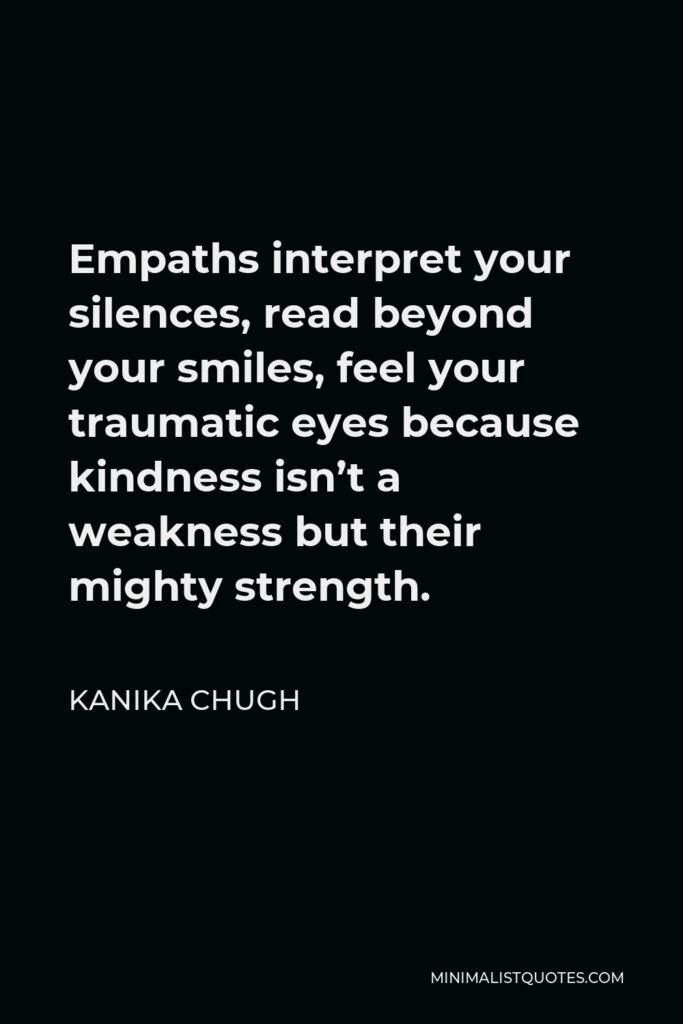 Kanika Chugh Quote - Empaths interpret your silences, read beyond your smiles, feel your traumatic eyes because kindness isn't a weakness but their mighty strength.