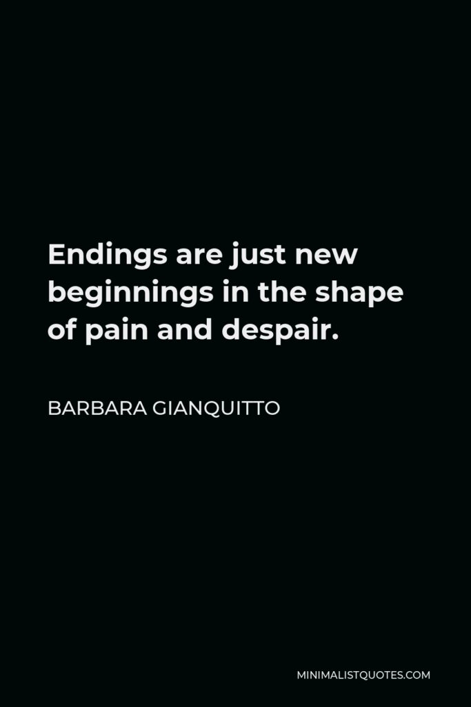 Barbara Gianquitto Quote - Endings are just new beginnings in the shape of pain and despair.