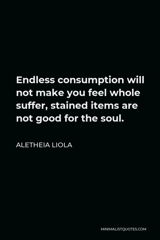 Aletheia Liola Quote - Endless consumption will not make you feel whole suffer, stained items are not good for the soul.