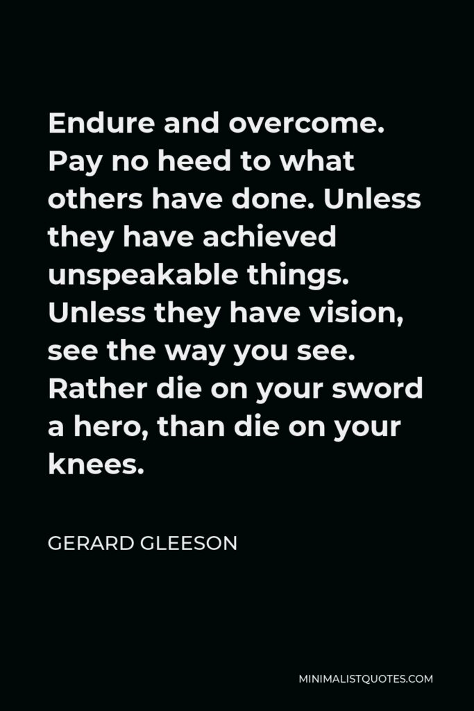 Gerard Gleeson Quote - Endure and overcome. Pay no heed to what others have done. Unless they have achieved unspeakable things. Unless they have vision, see the way you see. Rather die on your sword a hero, than die on your knees.
