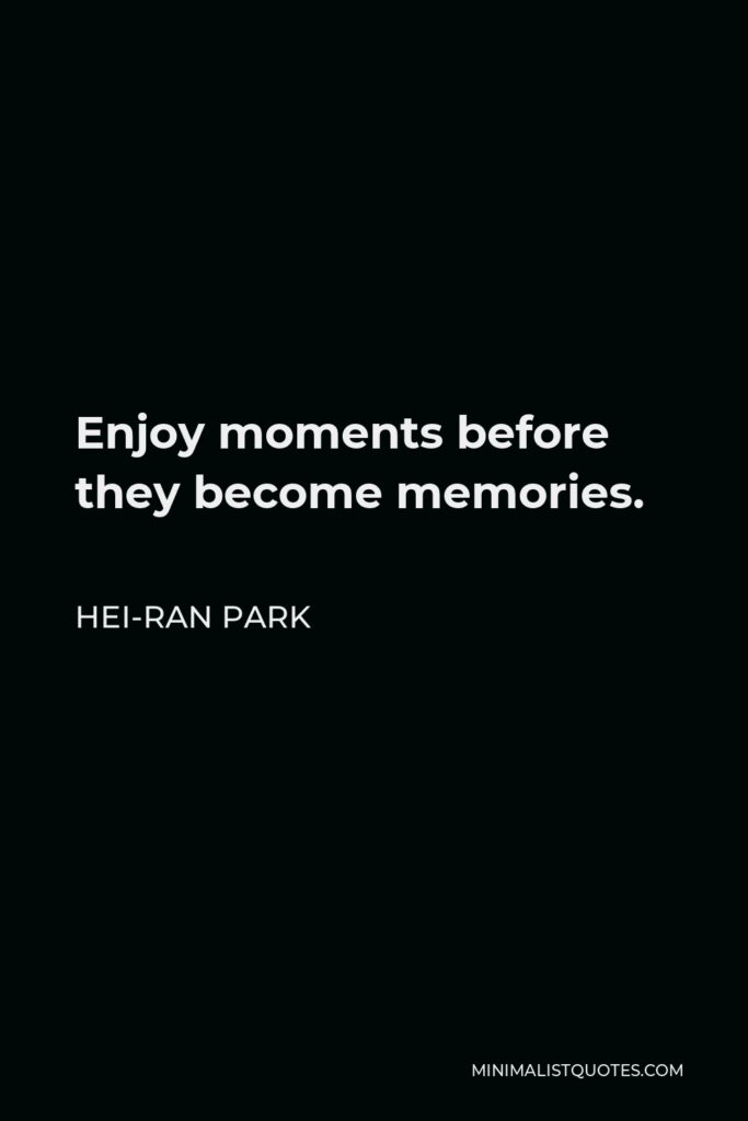 Hei-Ran Park Quote - Enjoy moments before they become memories.