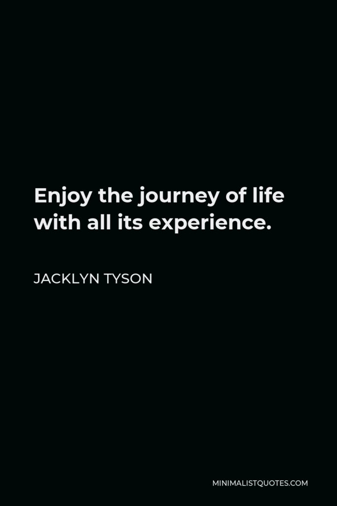 Jacklyn Tyson Quote - Enjoy the journey of life with all its experience.