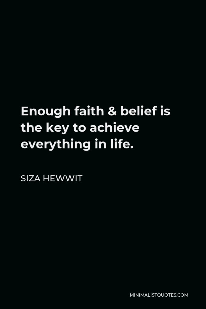 Siza Hewwit Quote - Enough faith & belief is the key to achieve everything in life.