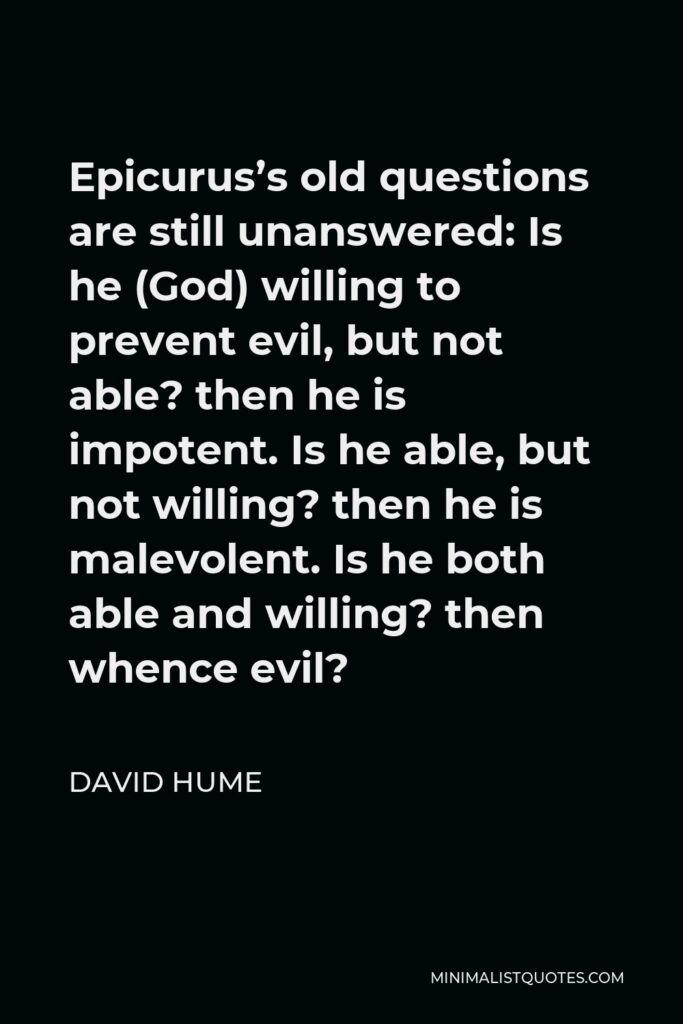 David Hume Quote - Epicurus's old questions are still unanswered: Is he (God) willing to prevent evil, but not able? then he is impotent. Is he able, but not willing? then he is malevolent. Is he both able and willing? then whence evil?