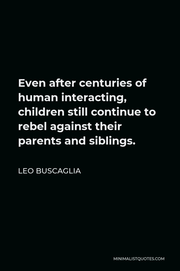 Leo Buscaglia Quote - Even after centuries of human interacting, children still continue to rebel against their parents and siblings.