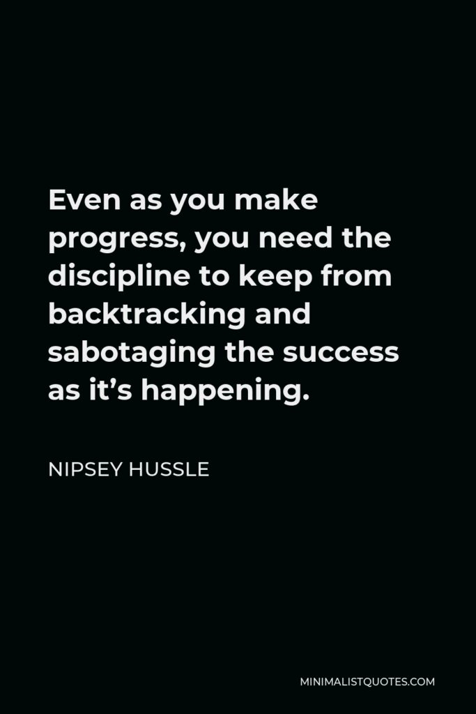 Nipsey Hussle Quote - Even as you make progress, you need the discipline to keep from backtracking and sabotaging the success as it's happening.