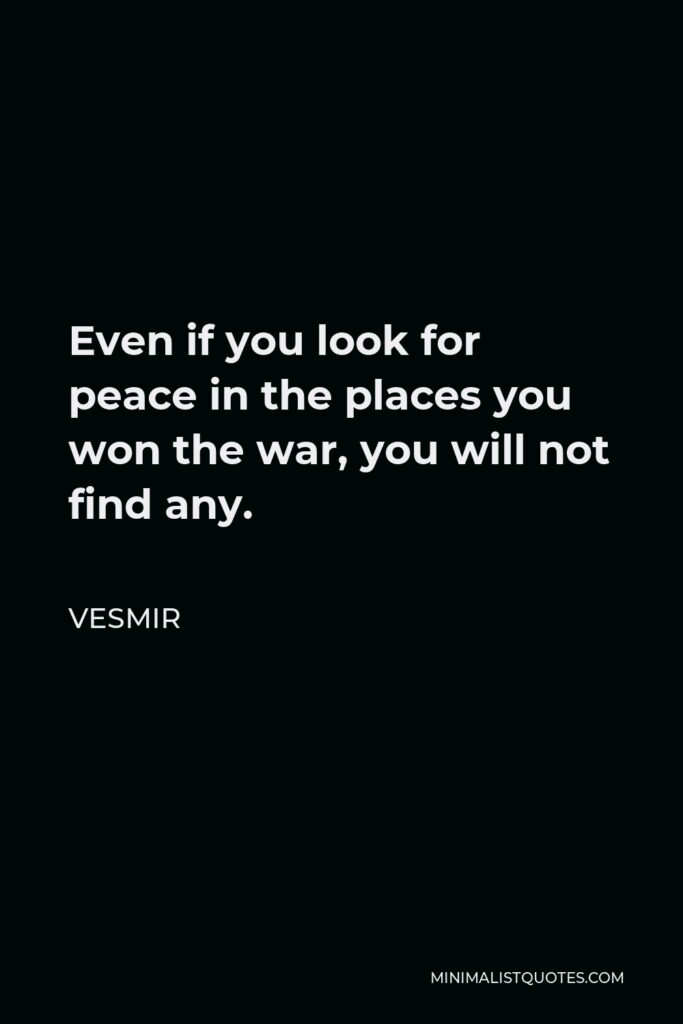 Vesmir Quote - Even if you look for peace in the places you won the war, you will not find any.