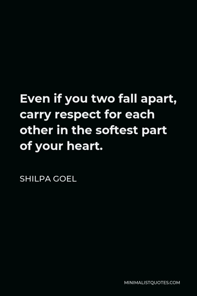 Shilpa Goel Quote - Even if you two fall apart, carry respect for each other in the softest part of your heart.