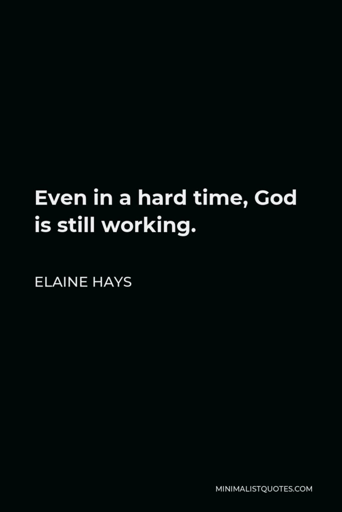 Elaine Hays Quote - Even in a hard time, God is still working.