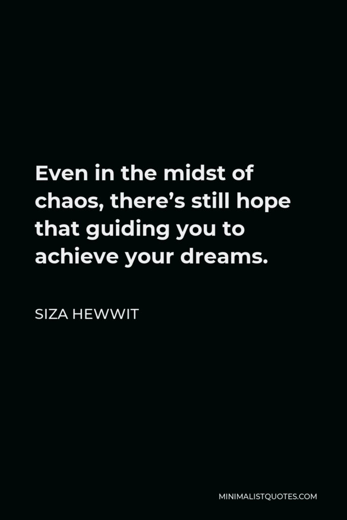 Siza Hewwit Quote - Even in the midst of chaos, there's still hope that guiding you to achieve your dreams.