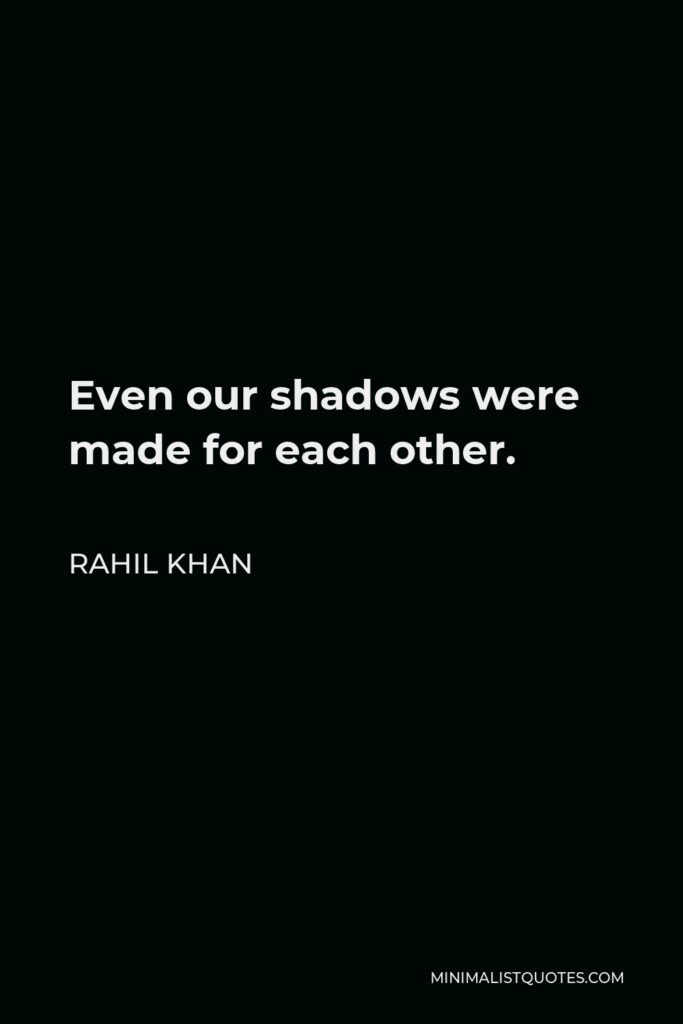 Rahil Khan Quote - Even our shadows were made for each other.