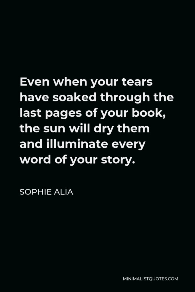 Sophie Alia Quote - Even when your tears have soaked through the last pages of your book, the sun will dry them and illuminate every word of your story.