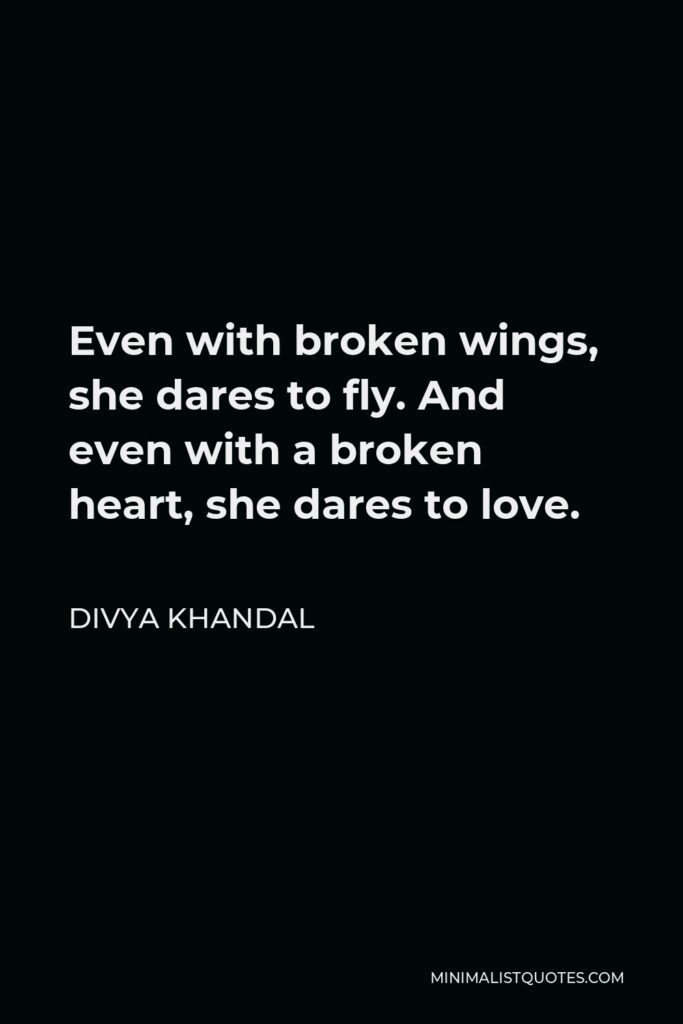 Divya khandal Quote - Even with broken wings, she dares to fly. And even with a broken heart, she dares to love.