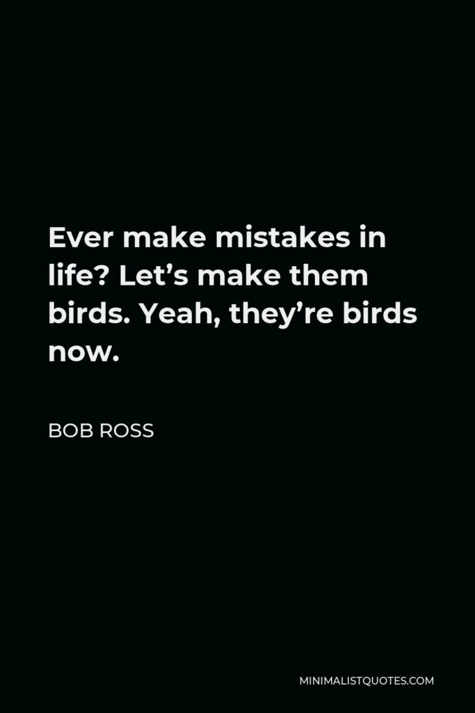 Bob Ross Quote - Ever make mistakes in life? Let's make them birds. Yeah, they're birds now.