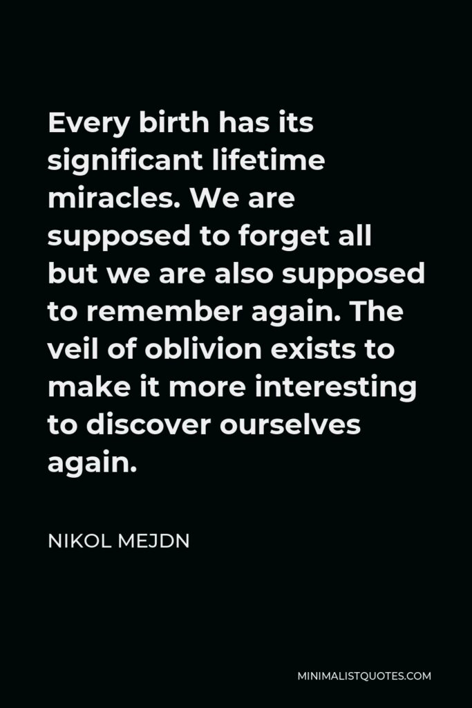 Nikol Mejdn Quote - Every birth has its significant lifetime miracles. We are supposed to forget all but we are also supposed to remember again. The veil of oblivion exists to make it more interesting to discover ourselves again.