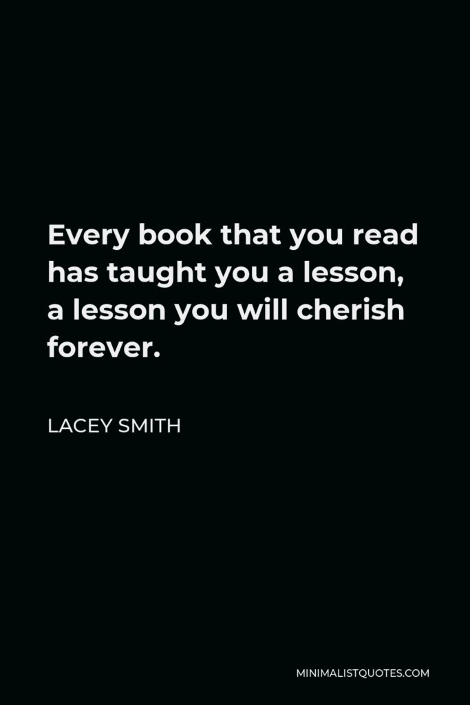 Lacey Smith Quote - Every book that you read has taught you a lesson, a lesson you will cherish forever.