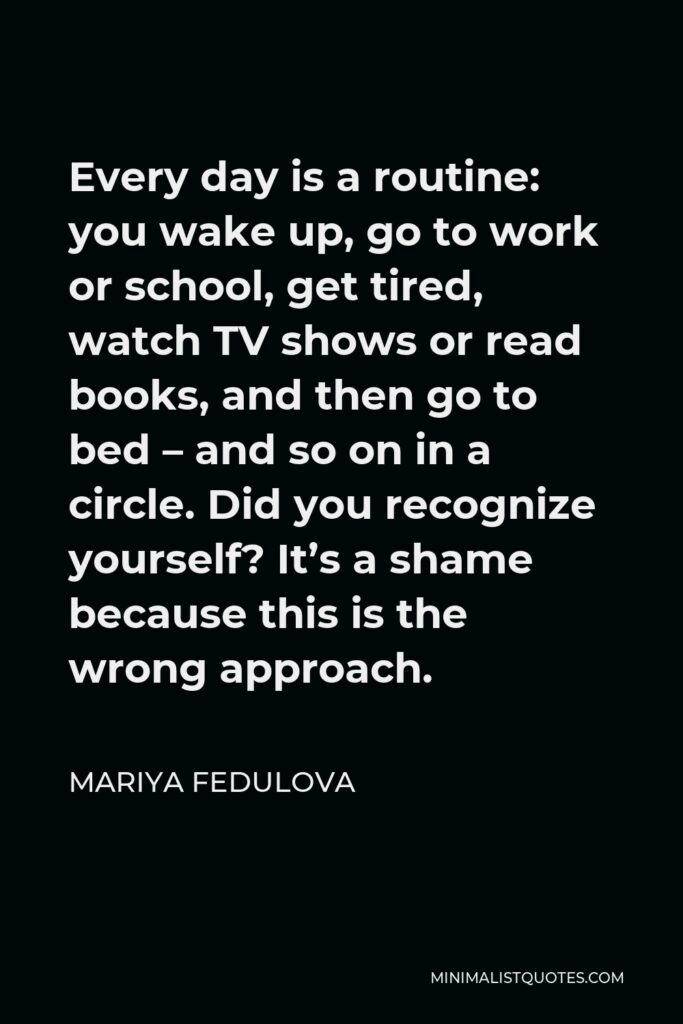Mariya Fedulova Quote - Every day is a routine: you wake up, go to work or school, get tired, watch TV shows or read books, and then go to bed – and so on in a circle. Did you recognize yourself? It's a shame because this is the wrong approach.