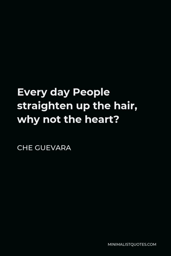 Che Guevara Quote - Every day People straighten up the hair, why not the heart?
